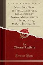 Note-Book Kept by Thomas Lechford, Esq., Lawyer, in Boston, Massachusetts Bay, from June 27, 1638, to July 29, 1641 (Classic Reprint)