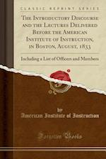 The Introductory Discourse and the Lectures Delivered Before the American Institute of Instruction, in Boston, August, 1833