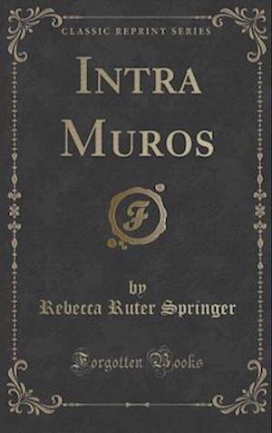 Bog, hardback Intra Muros (Classic Reprint) af Rebecca Ruter Springer