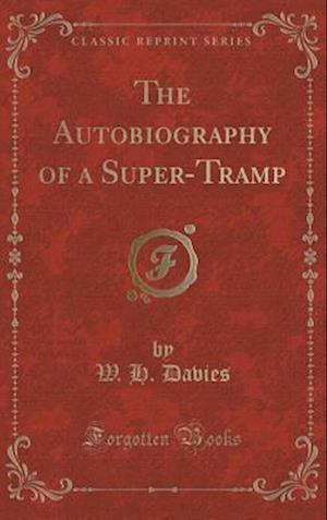 Bog, hardback The Autobiography of a Super-Tramp (Classic Reprint) af W. H. Davies