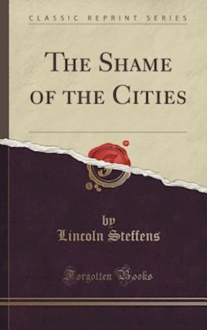 Bog, hardback The Shame of the Cities (Classic Reprint) af Lincoln Steffens