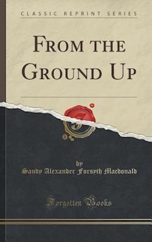 Bog, hardback From the Ground Up (Classic Reprint) af Sandy Alexander Forsyth MacDonald