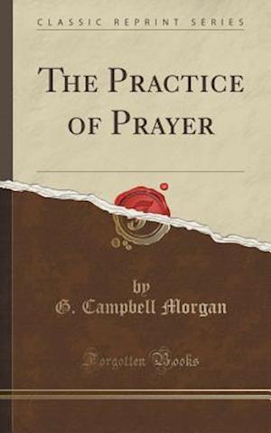 Bog, hardback The Practice of Prayer (Classic Reprint) af G. Campbell Morgan