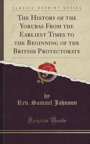 Bog, hardback The History of the Yorubas from the Earliest Times to the Beginning of the British Protectorate (Classic Reprint) af Rev Samuel Johnson