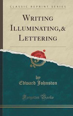 Bog, hardback Writing Illuminating,& Lettering (Classic Reprint) af Edward Johnston