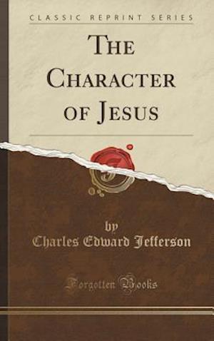 Bog, hardback The Character of Jesus (Classic Reprint) af Charles Edward Jefferson