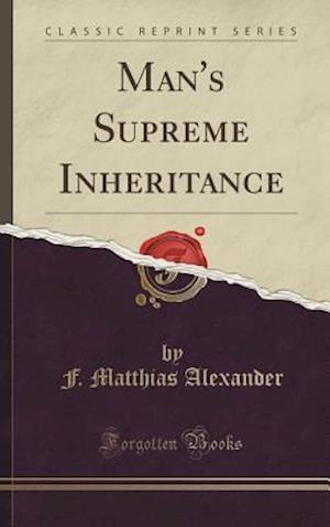 Bog, hardback Man's Supreme Inheritance (Classic Reprint) af F. Matthias Alexander