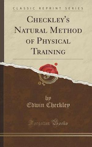 Bog, hardback Checkley's Natural Method of Physical Training (Classic Reprint) af Edwin Checkley