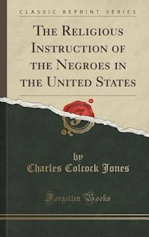 Bog, hardback The Religious Instruction of the Negroes in the United States (Classic Reprint) af Charles Colcock Jones
