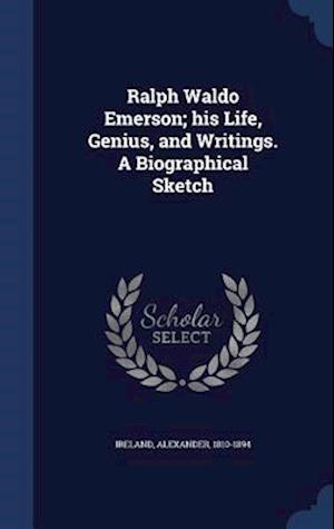 Ralph Waldo Emerson; His Life, Genius, and Writings. a Biographical Sketch af Alexander 1810-1894 Ireland