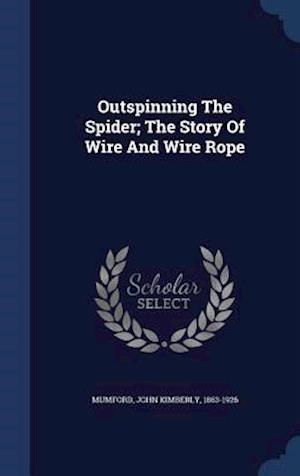 Outspinning the Spider; The Story of Wire and Wire Rope af John Kimberly 1863-1926 Mumford