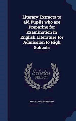 Literary Extracts to Aid Pupils Who Are Preparing for Examination in English Literature for Admission to High Schools af Archibald Macallum