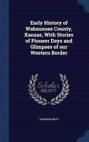 Early History of Wabaunsee County, Kansas, with Stories of Pioneer Days and Glimpses of Our Western Border af Matt Thomson