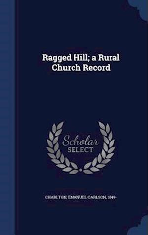 Ragged Hill; A Rural Church Record af Emanuel Carlson 1849- Charlton