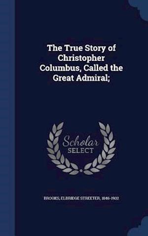 The True Story of Christopher Columbus, Called the Great Admiral; af Elbridge Streeter 1846-1902 Brooks