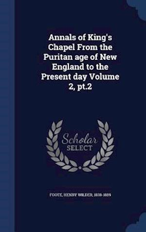 Annals of King's Chapel from the Puritan Age of New England to the Present Day Volume 2, PT.2 af Henry Wilder 1838-1889 Foote