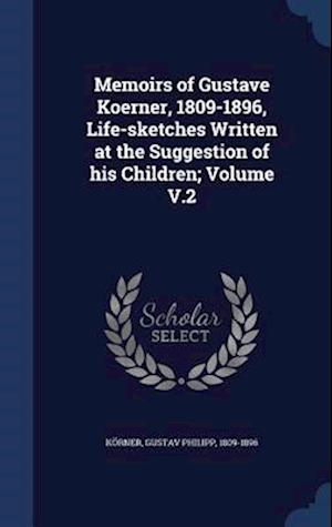 Memoirs of Gustave Koerner, 1809-1896, Life-Sketches Written at the Suggestion of His Children; Volume V.2 af Gustav Philipp 1809-1896 Korner