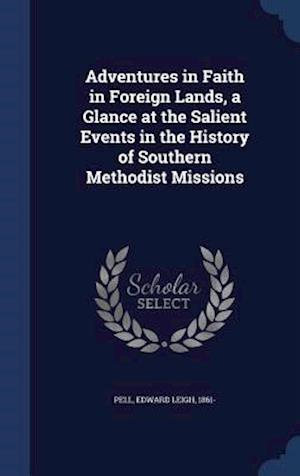 Adventures in Faith in Foreign Lands, a Glance at the Salient Events in the History of Southern Methodist Missions af Edward Leigh 1861- Pell