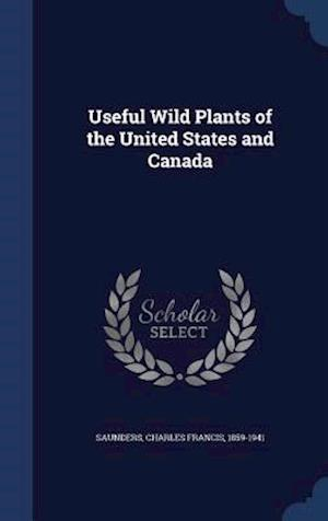 Useful Wild Plants of the United States and Canada af Charles Francis 1859-1941 Saunders