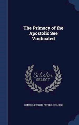 The Primacy of the Apostolic See Vindicated af Francis Patrick 1796-1863 Kenrick