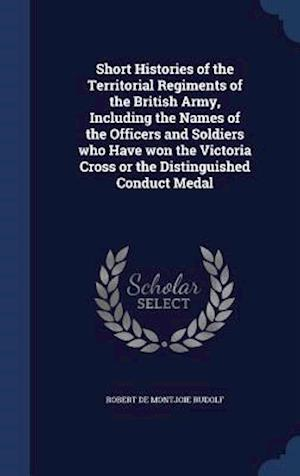 Short Histories of the Territorial Regiments of the British Army, Including the Names of the Officers and Soldiers Who Have Won the Victoria Cross or the Distinguished Conduct Medal af Robert De Montjoie Rudolf