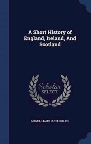 A Short History of England, Ireland, and Scotland af Mary Platt 1843-1911 Parmele