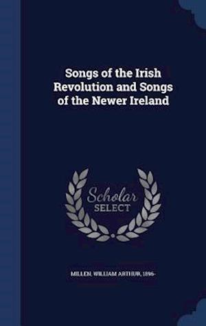 Songs of the Irish Revolution and Songs of the Newer Ireland af William Arthur 1896- Millen