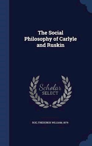 The Social Philosophy of Carlyle and Ruskin af Frederick William 1874- Roe