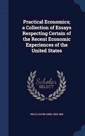 Practical Economics; A Collection of Essays Respecting Certain of the Recent Economic Experiences of the United States af David Ames 1828-1898 Wells