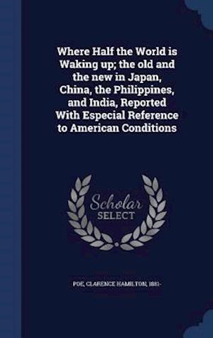 Where Half the World Is Waking Up; The Old and the New in Japan, China, the Philippines, and India, Reported with Especial Reference to American Conditions af Clarence Hamilton 1881- Poe