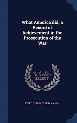 What America Did; A Record of Achievement in the Prosecution of the War af Florence Finch 1858-1939 Kelly