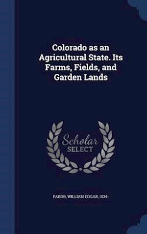 Colorado as an Agricultural State. Its Farms, Fields, and Garden Lands af William Edgar 1834- Pabor