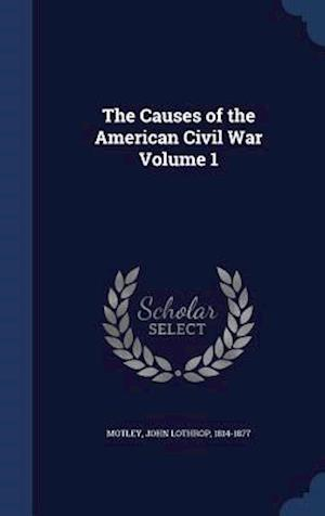 The Causes of the American Civil War Volume 1 af John Lothrop 1814-1877 Motley