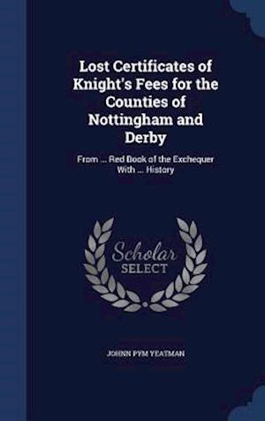 Lost Certificates of Knight's Fees for the Counties of Nottingham and Derby af Johnn Pym Yeatman