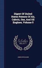 Digest of United States Patents of Air, Caloric, Gas, and Oil Engines, Volume 5 af James Titus Allen