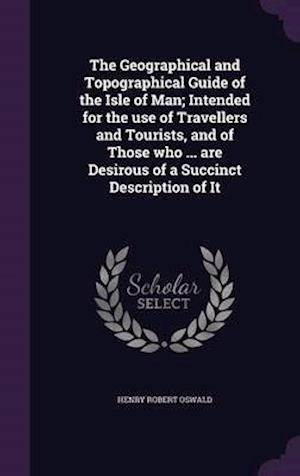 The Geographical and Topographical Guide of the Isle of Man; Intended for the Use of Travellers and Tourists, and of Those Who ... Are Desirous of a Succinct Description of It af Henry Robert Oswald