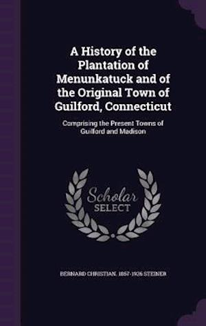 A History of the Plantation of Menunkatuck and of the Original Town of Guilford, Connecticut af Bernard Christian 1867-1926 Steiner