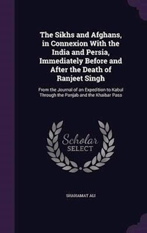 The Sikhs and Afghans, in Connexion with the India and Persia, Immediately Before and After the Death of Ranjeet Singh af Shahamat Ali