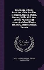 Genealogy of Some Branches of the Families of Huston, Wilson, Wilkin, Holmes, Wells, Whitaker, Brown, Ancestors of James Archibald Huston and Wife, Am af Amanda Wilkin Huston, James Archibald Huston