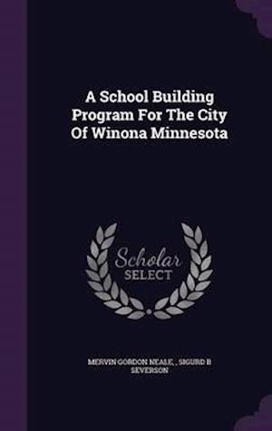 A School Building Program for the City of Winona Minnesota af Mervin Gordon Neale, Sigurd B. Severson
