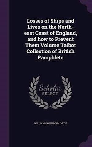 Losses of Ships and Lives on the North-East Coast of England, and How to Prevent Them Volume Talbot Collection of British Pamphlets af William Smithson Cortis