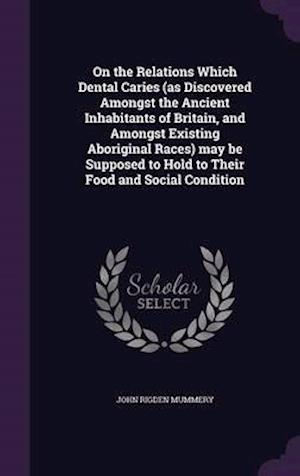 On the Relations Which Dental Caries (as Discovered Amongst the Ancient Inhabitants of Britain, and Amongst Existing Aboriginal Races) May Be Supposed to Hold to Their Food and Social Condition af John Rigden Mummery