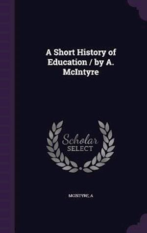 A Short History of Education / By A. McIntyre af A. McIntyre