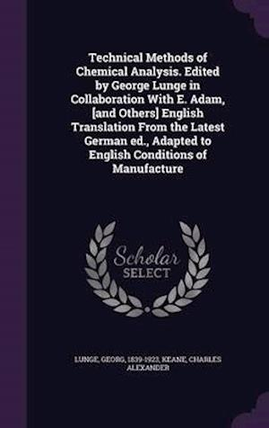 Technical Methods of Chemical Analysis. Edited by George Lunge in Collaboration with E. Adam, [And Others] English Translation from the Latest German af Charles Alexander Keane, Georg Lunge