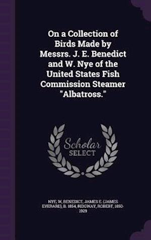 On a Collection of Birds Made by Messrs. J. E. Benedict and W. Nye of the United States Fish Commission Steamer Albatross. af Robert Ridgway, James E. B. 1854 Benedict, W. Nye