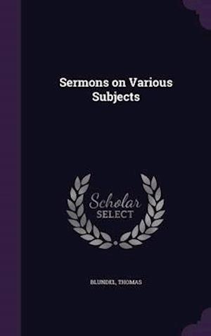 Sermons on Various Subjects af Thomas Blundel