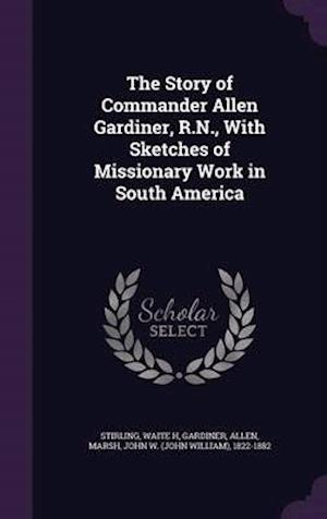 The Story of Commander Allen Gardiner, R.N., with Sketches of Missionary Work in South America af Allen Gardiner, Waite H. Stirling, John W. 1822-1882 Marsh