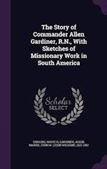 The Story of Commander Allen Gardiner, R.N., with Sketches of Missionary Work in South America af Allen Gardiner, Waite H. Stirling, John W. 1822-1882 Marsh