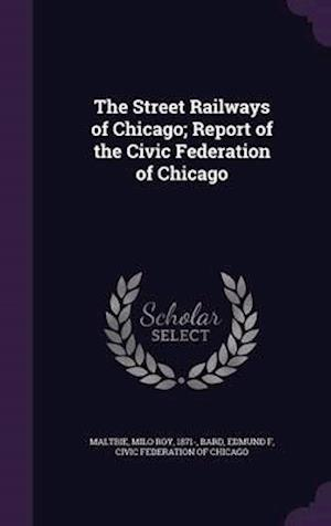 The Street Railways of Chicago; Report of the Civic Federation of Chicago af Edmund F. Bard, Milo Roy Maltbie