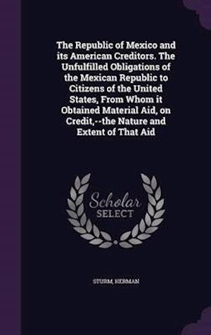 The Republic of Mexico and Its American Creditors. the Unfulfilled Obligations of the Mexican Republic to Citizens of the United States, from Whom It af Herman Sturm